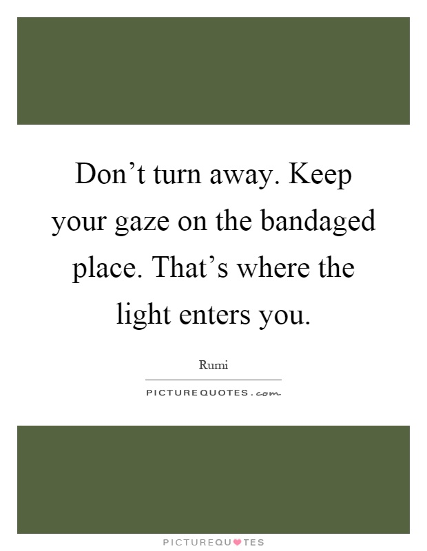 dont-turn-away-keep-your-gaze-on-the-bandaged-place-thats-where-the-light-enters-you-quote-1